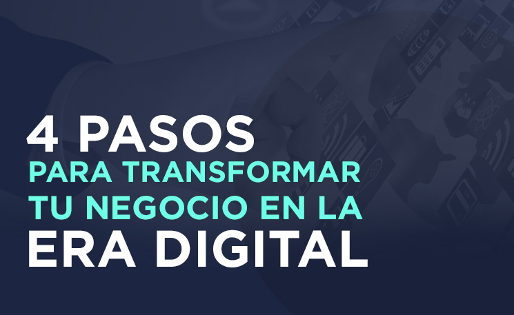 4 pasos para transformar tu negocio en la era digital
